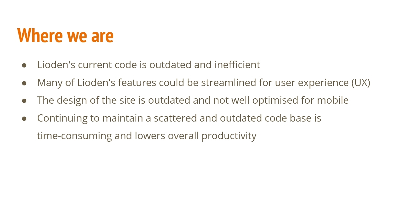 Where we are: Lioden's current code is outdated and inefficient.  Many of Lioden's features could be streamlined for user experience (UX).  The design of the site is outdated and not well-optimised for mobile.  Continuing to maintain a scattered and outdated code base is time-consuming and lowers overall productivity.