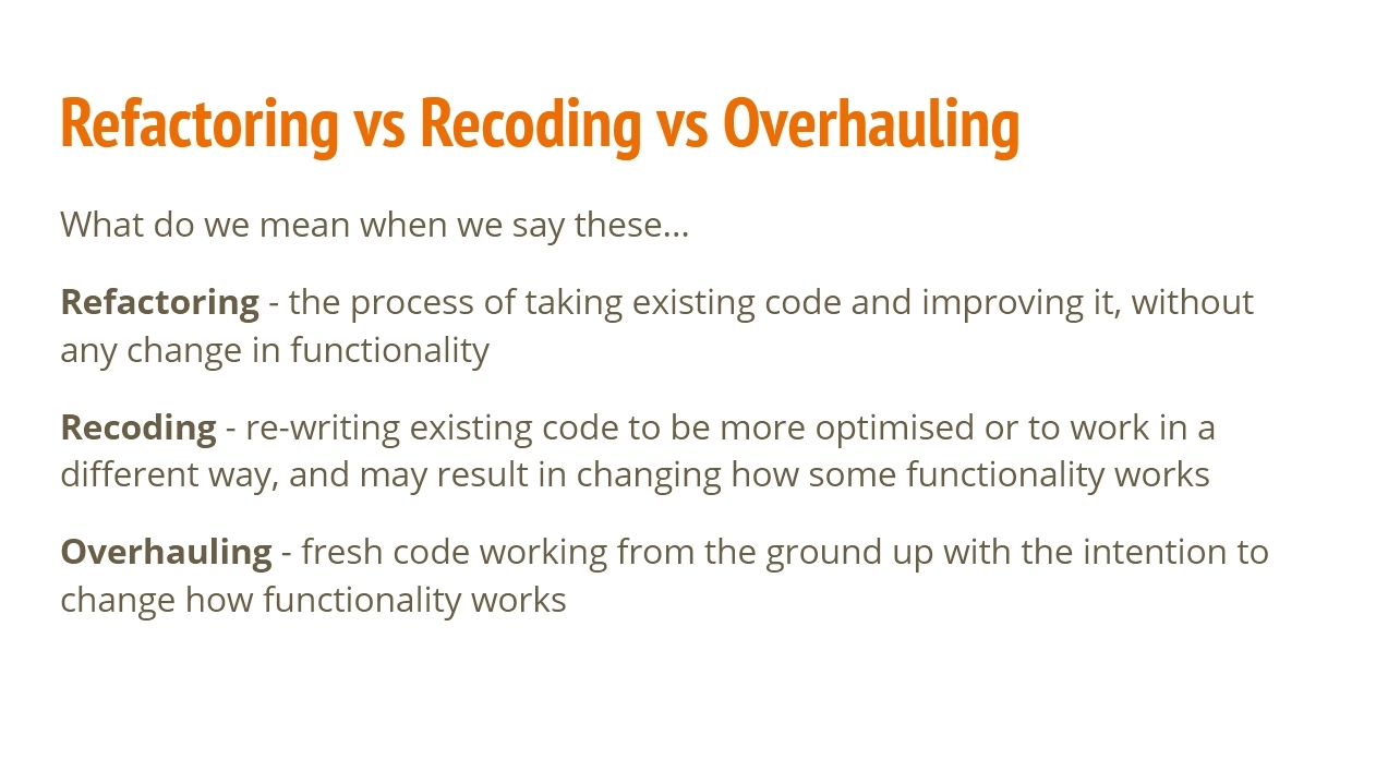 Refactoring versus Recoding versus Overhauling.  What do we mean when we say these?  Refactoring: the process of taking existing code and improving it, without any change in functionality.  Recoding: re-writing existing code to be more optimised or to work in a different way, and may result in changing how some functionality works.  Overhauling: fresh code working from the ground up with the intention to change how functionality works.
