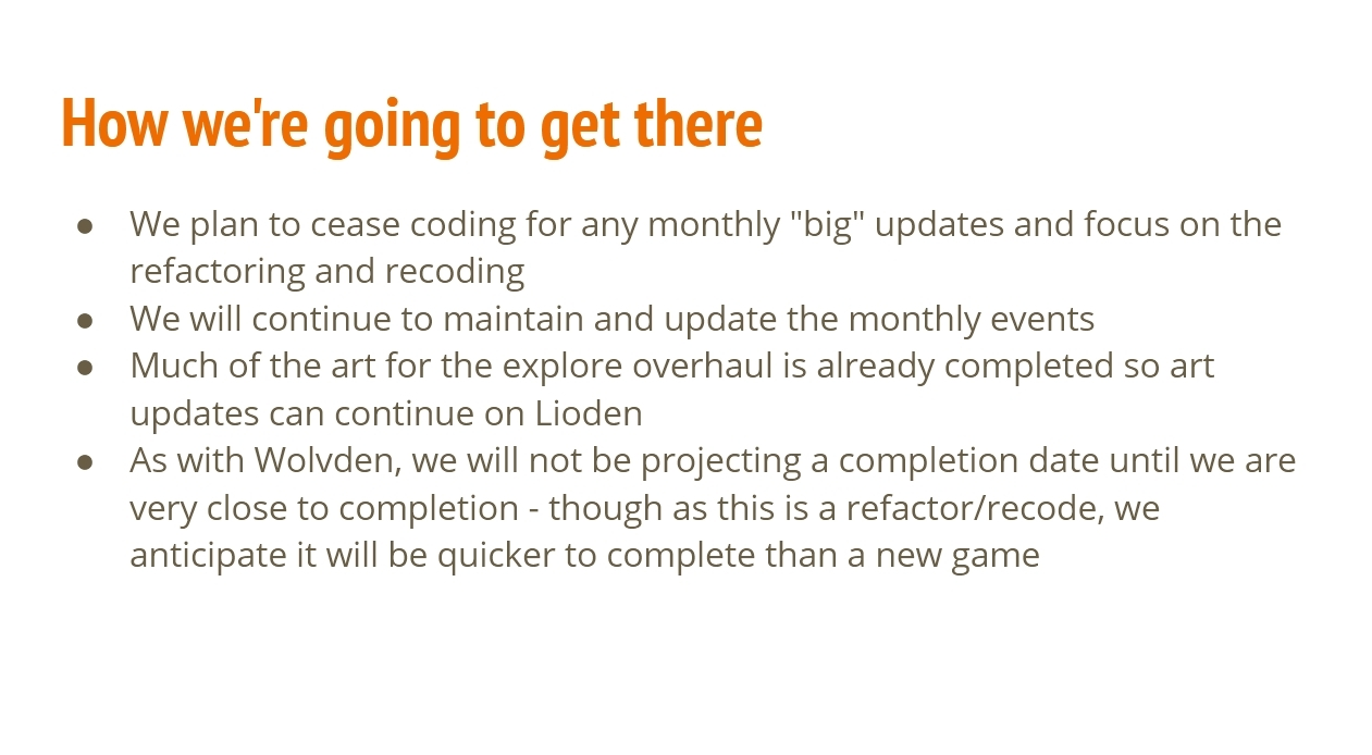 How we're going to get there: We plan to cease coding for any monthly big updates and focus on the refactoring and recoding.  We will continue to maintain and update the monthly events.  Much of the art for the explore overhaul is already completed so art updates can continue on Lioden.  As with Wolvden, we will not be projecting a completion date until we are very close to completion - though as this is a refactor/recode, we anticipate it will be quicker to complete than a new game.
