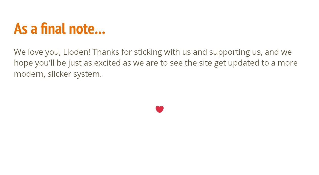 As a final note... We love you, Lioden!  Thanks for sticking with us and supporting us, and we hope you'll be just as excited as we are to see the site get updated to a more modern, slicker system. ♥